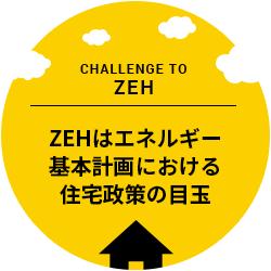 Challenge to ZEH ZEHはエネルギー基本計画における住宅政策の目玉
