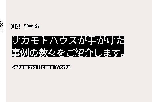 WORKS 04 施工事例 サカモトハウスが手がけた事例の数々をご紹介します。Sakamoto House Works
